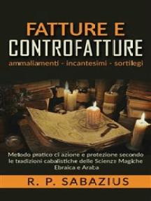 Fatture e controfatture: Metodo pratico di azione e protezione secondo le tradizioni cabalistiche delle Scienze Magiche Ebraica e Araba