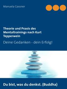Theorie und Praxis des Mentaltrainings nach Kurt Tepperwein: Deine Gedanken - dein Erfolg!