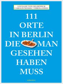 111 Orte in Berlin, die man gesehen haben muss: Reiseführer