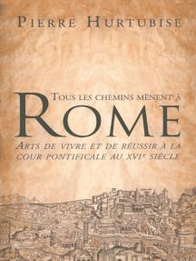 Tous les chemins mènent à Rome: Arts de vivre et de réussir à la cour pontificale au XVIe siècle