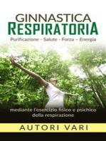 Ginnastica respiratoria - Purificazione - Salute - Forza - Energia mediante l'esercizio fisico e psichico della respirazione