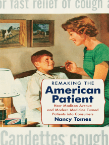 Remaking the American Patient: How Madison Avenue and Modern Medicine Turned Patients into Consumers