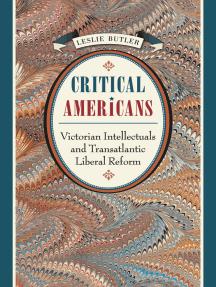Critical Americans: Victorian Intellectuals and Transatlantic Liberal Reform
