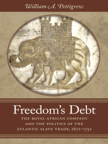 Freedom's Debt: The Royal African Company and the Politics of the Atlantic Slave Trade, 1672-1752