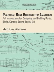 Practical Boat Building for Amateurs: Full Instructions for Designing and Building Punts, Skiffs, Canoes, Sailing Boats, Etc