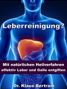 Leberreinigung? - Mit natürlichen Heilverfahren effektiv Leber und Galle entgiften: Vergessen Sie Medikamente