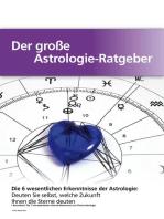 Der große Astrologie-Ratgeber - Die 6 wesentlichen Erkenntnisse der Astrologie