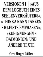 Versionen I │ »Aus dem Logbuch eines Seelenverkäufers«,»Thinka kann tanzen • Kleists Emphasen«, »Zueignungen • Daimonion« und andere Texte