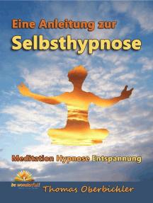 Eine Anleitung zur Selbsthypnose: Meditation, Hypnose, Entspannung