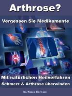 Arthrose? – Vergessen Sie Medikamente – Mit natürlichen Heilverfahren Schmerz & Arthrose überwinden