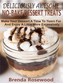 Deliciously Awesome No-Bake Dessert Treats: Make Your Dessert A Time To Yearn For And Enjoy A Little More Excessively