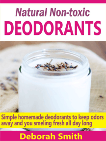 Natural Non-toxic Deodorants: Simple Homemade Deodorants To Keep Bad Odors Away And You Smelling Fresh All Day Long