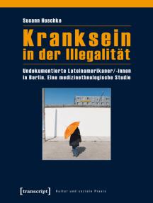Kranksein in der Illegalität: Undokumentierte Lateinamerikaner/-innen in Berlin. Eine medizinethnologische Studie