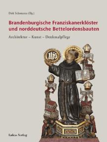 Brandenburgische Franziskanerklöster und norddeutsche Bettelordensbauten: Architektur – Kunst – Denkmalpflege