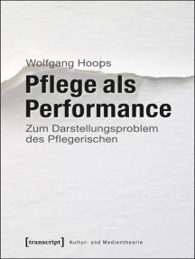 Pflege als Performance: Zum Darstellungsproblem des Pflegerischen