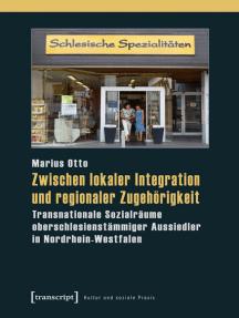 Zwischen lokaler Integration und regionaler Zugehörigkeit: Transnationale Sozialräume oberschlesienstämmiger Aussiedler in Nordrhein-Westfalen