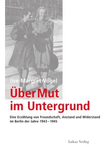 Über Mut im Untergrund: Eine Erzählung von Freundschaft, Anstand und Widerstand im Berlin der Jahre 1943–1945