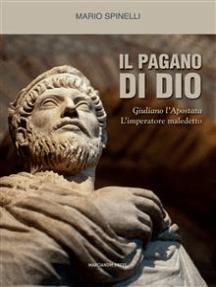 Il pagano di Dio: Giuliano l'Apostata, l'imperatore maledetto