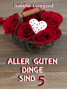 Aller guten Dinge sind 5: Sinnlicher Liebesroman /  Rosen-Reihe 8