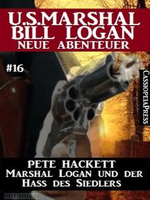 Marshal Logan und der Hass des Siedlers: U.S. Marshal Bill Logan - neue Abenteuer #16