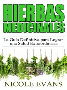 Hierbas Medicinales: La Guía Definitiva para Lograr una Salud Extraordinaria
