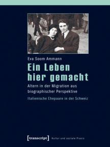 Ein Leben hier gemacht: Altern in der Migration aus biographischer Perspektive - Italienische Ehepaare in der Schweiz