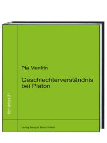 Geschlechterverständnis bei Platon: Unterschätztes aus den Dialogen Politeia, Politikos und Nomoi