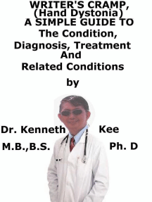 Writer's Cramp (Hand Dystonia), A Simple Guide To The Condition, Diagnosis, Treatment And Related Conditions