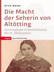 Die Macht der Seherin von Altötting: Geisterglaube im Katholizismus des 19. Jahrhunderts
