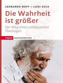 Die Wahrheit ist größer: Der Weg eines unbequemen Theologen