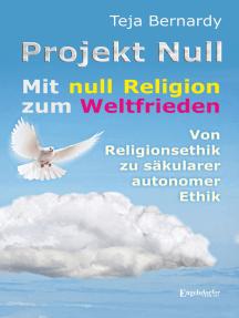 Projekt Null: Mit null Religion zum Weltfrieden - von Religionsethik zu säkularer autonomer Ethik