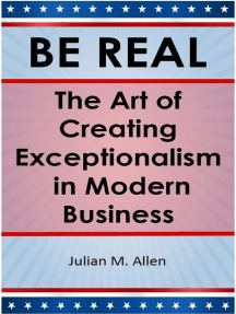 Be Real: The Art of Creating Exceptionalism in Modern Business: BE REAL