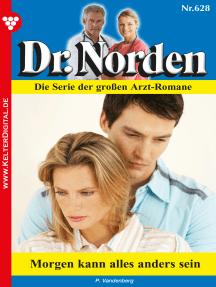 Dr. Norden 628 – Arztroman: Morgen kann alles anders sein