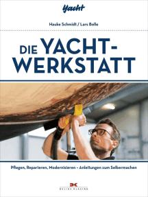 Die Yacht-Werkstatt: Pflegen, Reparieren, Modernisieren – Anleitungen zum Selbermachen
