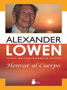 Honrar al cuerpo: Autobiografía de Alexander Lowen