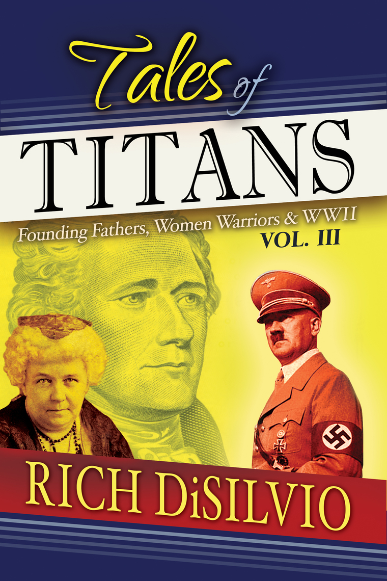 Tales of Titans: Founding Fathers, Women Warriors & WWII, Vol  III by Rich  DiSilvio - Book - Read Online