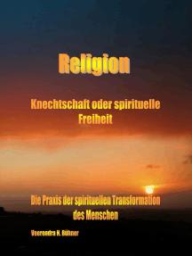 Religion ~ Knechtschaft oder spirituelle Freiheit: Die Praxis der spirituellen Transformation des Menschen