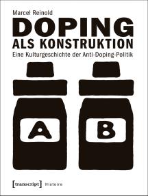 Doping als Konstruktion: Eine Kulturgeschichte der Anti-Doping-Politik