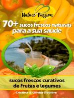 70+ sucos frescos naturais para a sua saúde: sucos frescos curativos de frutas e legumes