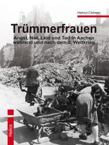 Trümmerfrauen: Angst, Not, Leid und Tod in Aachen während und nach dem 2. Weltkrieg