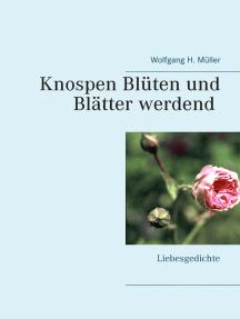 Knospen Blüten und Blätter werdend: Liebesgedichte