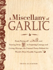 A Miscellany of Garlic: From Paying Off Pyramids and Scaring Away Tigers to Inspiring Courage and Curing Hiccups, the Unusual Power Behind the World's Most Humble Vegetable