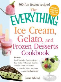 The Everything Ice Cream, Gelato, and Frozen Desserts Cookbook: Includes Fresh Peach Ice Cream, Ginger Pear Sorbet, Hazelnut Nutella Swirl Gelato, Kiwi Granita, Lavender Honey Ice Cream...and hundreds more!