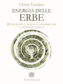 Energia delle erbe: Spunti pratici e meditativi per ritrovare il benessere olistico