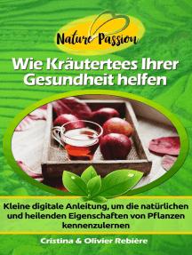 Wie Kräutertees Ihrer Gesundheit helfen: Kleine digitale Anleitung, um die natürlichen und heilenden Eigenschaften von Pflanzen kennenzulernen