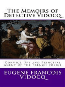 The Memoirs of Detective Vidocq: Convict, Spy and Principal Agent of the French Police