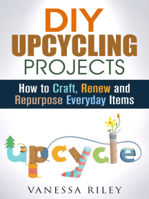 DIY Upcycling Projects: How to Craft, Renew and Repurpose Everyday Items: Recycle, Reuse, Renew, Repurpose