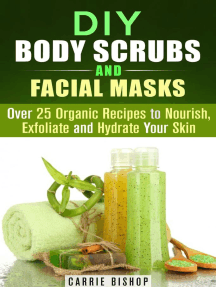 DIY Body Scrubs and Facial Masks : Over 25 Organic Recipes to Nourish, Exfoliate and Hydrate Your Skin: DIY Beauty Products