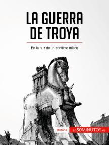 La guerra de Troya: En la raíz de un conflicto mítico