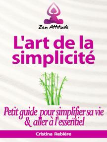 L'art de la simplicité: Petit guide pour simplifier sa vie et aller à l'essentiel